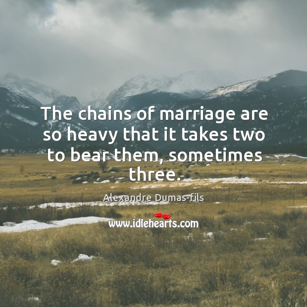 Image, The chains of marriage are so heavy that it takes two to bear them, sometimes three.