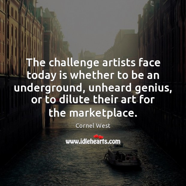 The challenge artists face today is whether to be an underground, unheard Cornel West Picture Quote