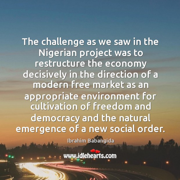 The challenge as we saw in the nigerian project was to restructure the economy decisively Ibrahim Babangida Picture Quote
