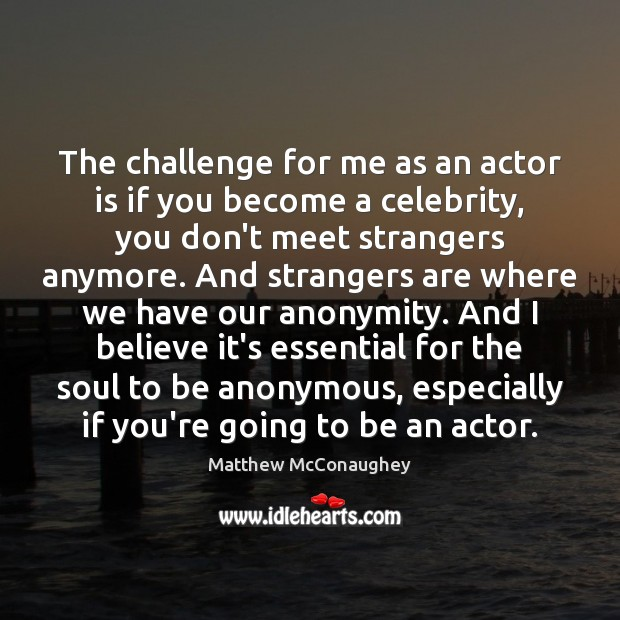 Image, The challenge for me as an actor is if you become a