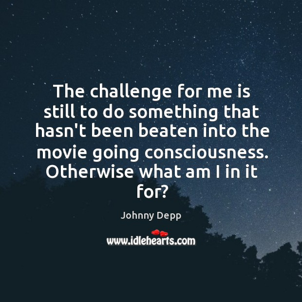 Image, The challenge for me is still to do something that hasn't been