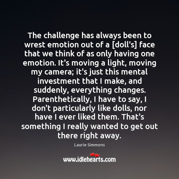 The challenge has always been to wrest emotion out of a [doll's] Image
