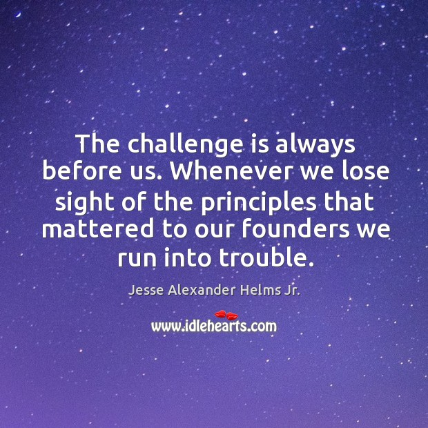 Image, The challenge is always before us. Whenever we lose sight of the principles that mattered to our founders we run into trouble.