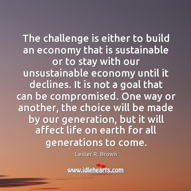 The challenge is either to build an economy that is sustainable or Lester R. Brown Picture Quote