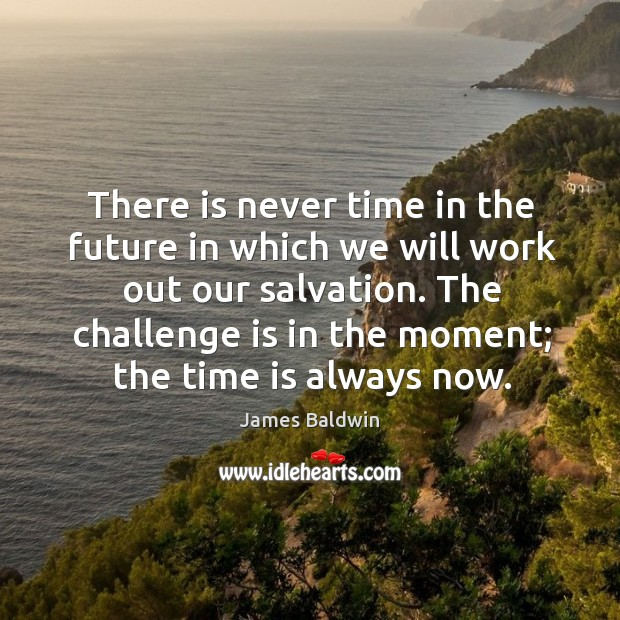 The challenge is in the moment; the time is always now. Image