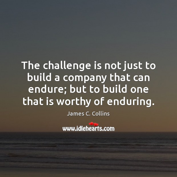 The challenge is not just to build a company that can endure; James C. Collins Picture Quote