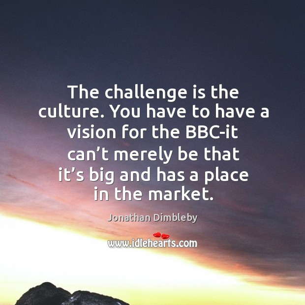 The challenge is the culture. You have to have a vision for the bbc-it can't merely Jonathan Dimbleby Picture Quote