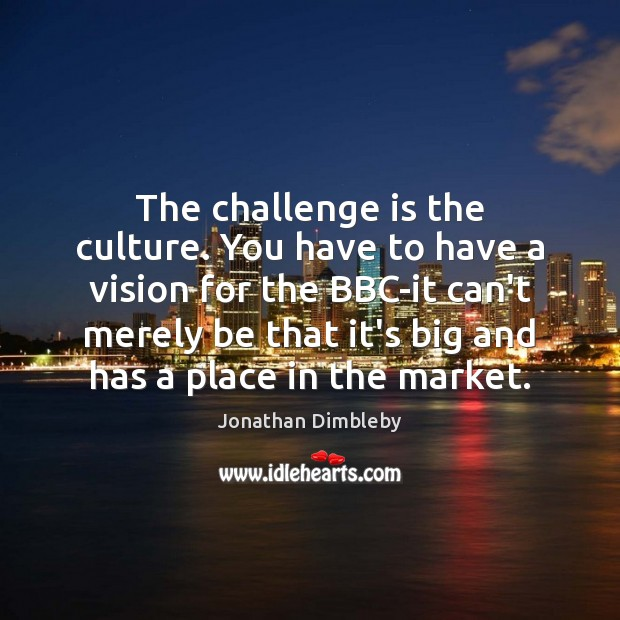 The challenge is the culture. You have to have a vision for Jonathan Dimbleby Picture Quote