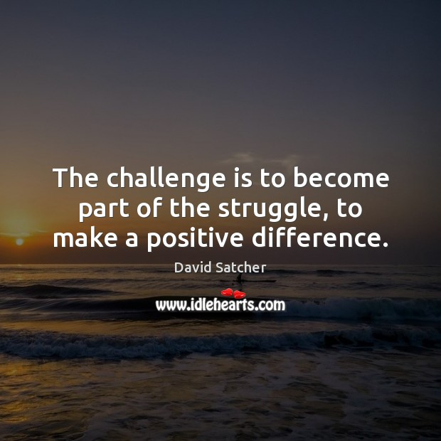 The challenge is to become part of the struggle, to make a positive difference. Image