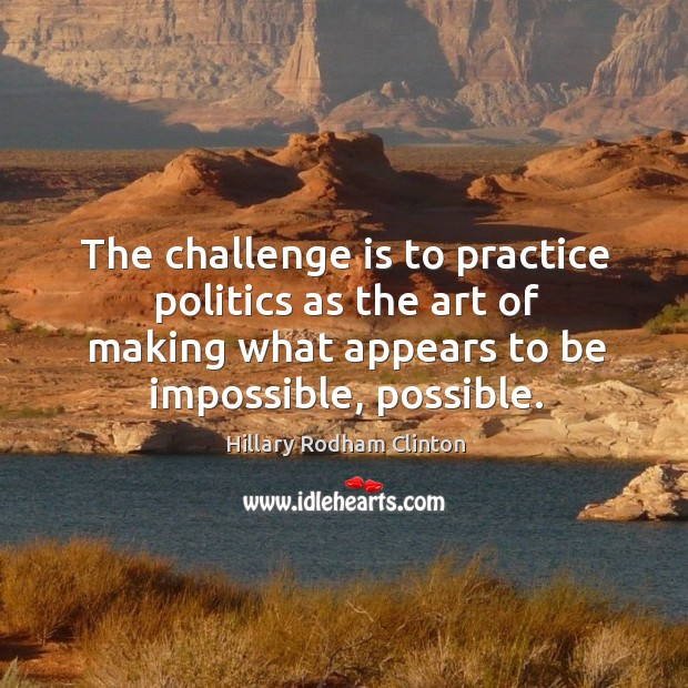 The challenge is to practice politics as the art of making what appears to be impossible, possible. Hillary Rodham Clinton Picture Quote
