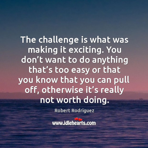 The challenge is what was making it exciting. You don't want to do anything that's too easy Robert Rodriguez Picture Quote