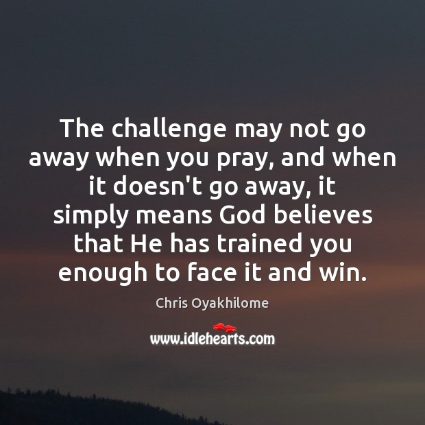 The challenge may not go away when you pray, and when it Chris Oyakhilome Picture Quote