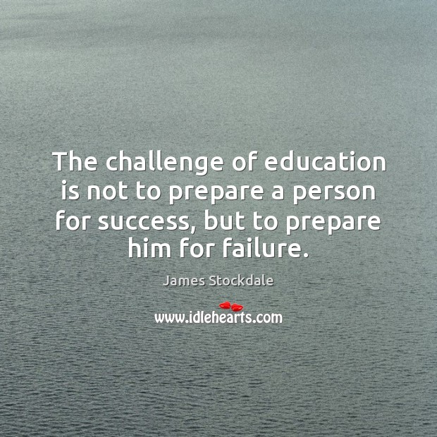 The challenge of education is not to prepare a person for success, James Stockdale Picture Quote