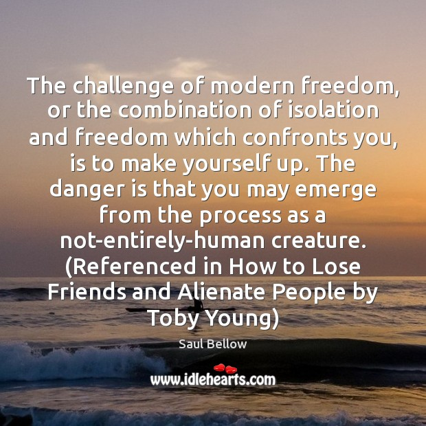 The challenge of modern freedom, or the combination of isolation and freedom Saul Bellow Picture Quote