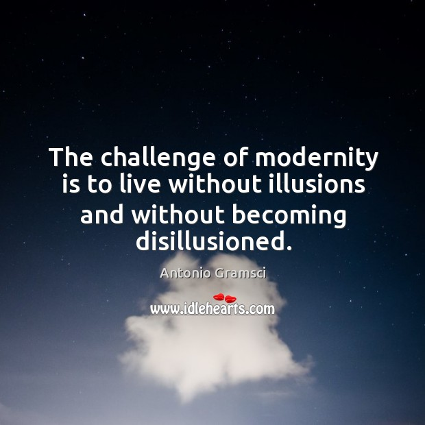 Image, The challenge of modernity is to live without illusions and without becoming disillusioned.