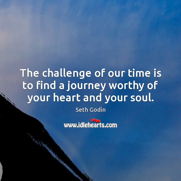 Image, The challenge of our time is to find a journey worthy of your heart and your soul.