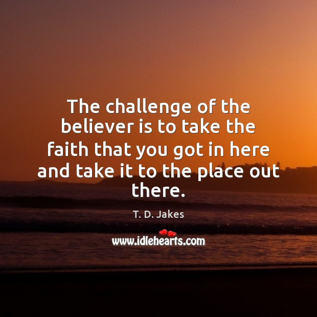 The challenge of the believer is to take the faith that you Challenge Quotes Image