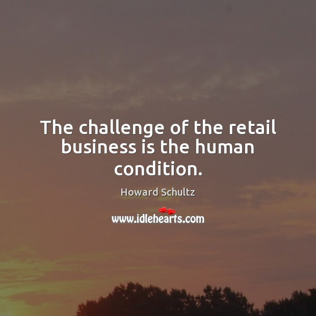The challenge of the retail business is the human condition. Challenge Quotes Image