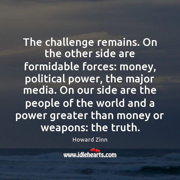 The challenge remains. On the other side are formidable forces: money, political Howard Zinn Picture Quote