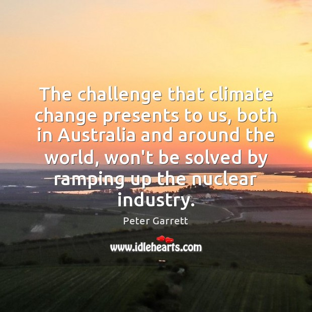 The challenge that climate change presents to us, both in Australia and Climate Change Quotes Image