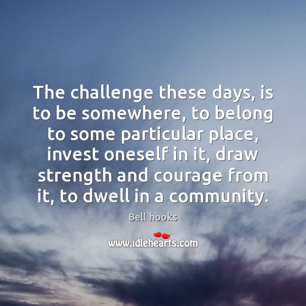 The challenge these days, is to be somewhere, to belong to some Challenge Quotes Image