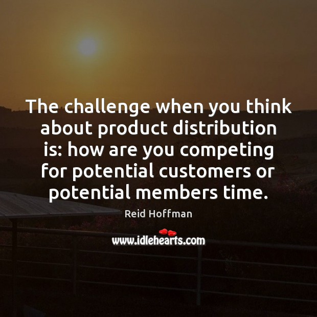 The challenge when you think about product distribution is: how are you Reid Hoffman Picture Quote