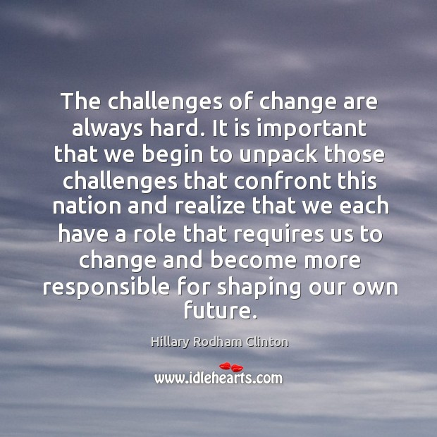 The challenges of change are always hard. It is important that we begin to Hillary Rodham Clinton Picture Quote