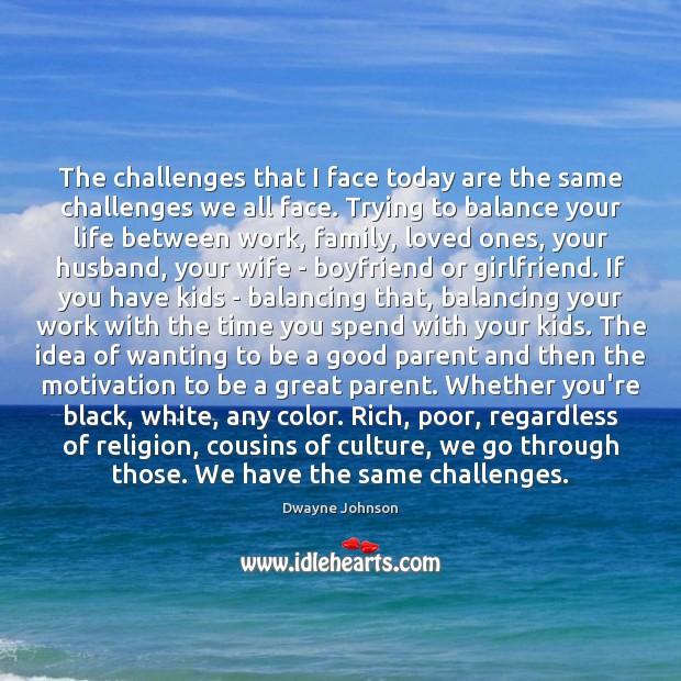 The challenges that I face today are the same challenges we all Dwayne Johnson Picture Quote