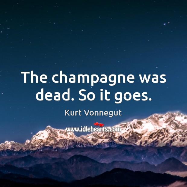 The champagne was dead. So it goes. Kurt Vonnegut Picture Quote