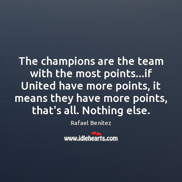 The champions are the team with the most points…if United have Rafael Benitez Picture Quote