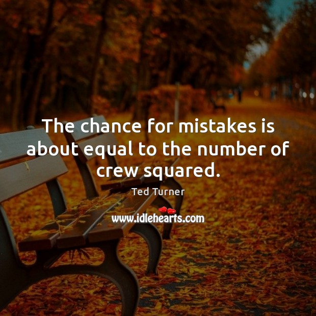 The chance for mistakes is about equal to the number of crew squared. Ted Turner Picture Quote