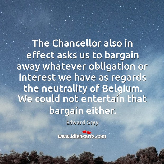 The chancellor also in effect asks us to bargain away whatever obligation or interest Image