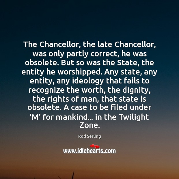 The Chancellor, the late Chancellor, was only partly correct, he was obsolete. Rod Serling Picture Quote