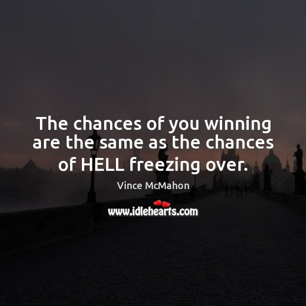 The chances of you winning are the same as the chances of HELL freezing over. Image