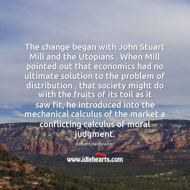 The change began with John Stuart Mill and the Utopians . When Mill Image