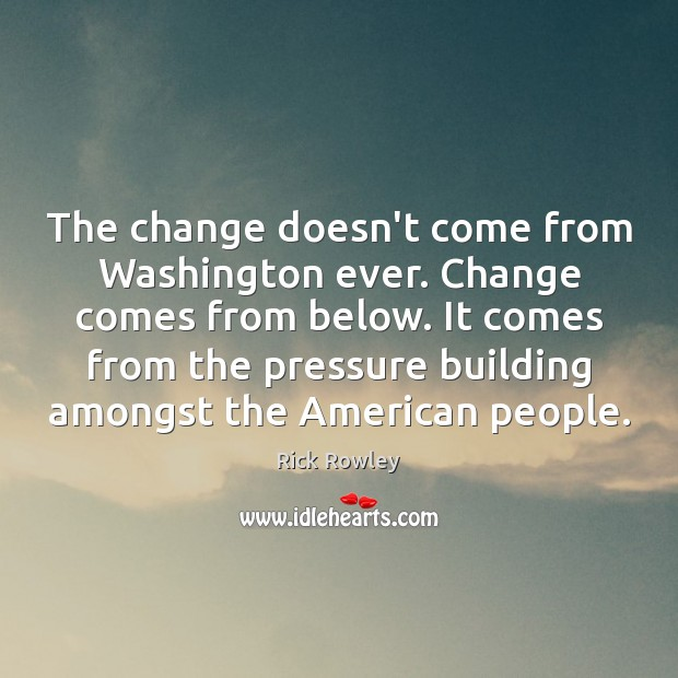 Image, The change doesn't come from Washington ever. Change comes from below. It