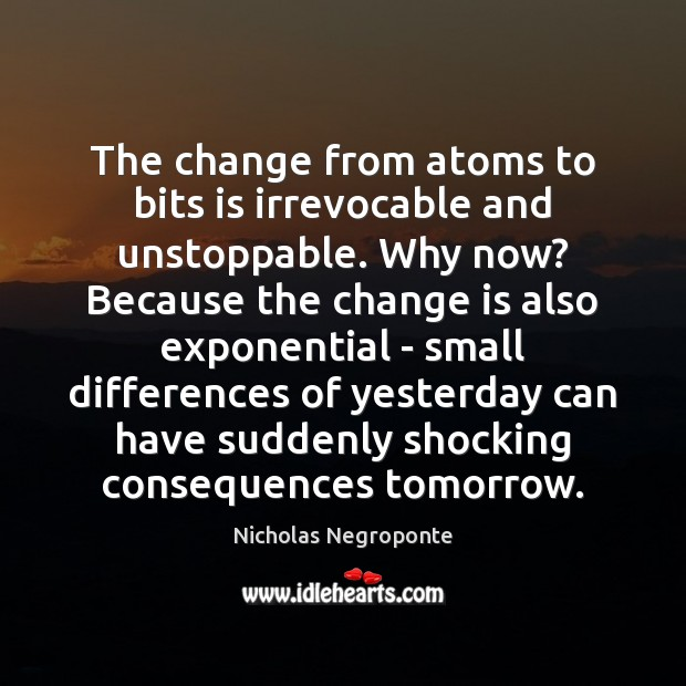 The change from atoms to bits is irrevocable and unstoppable. Why now? Unstoppable Quotes Image