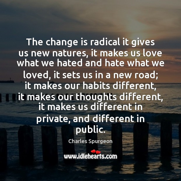 The change is radical it gives us new natures, it makes us Image