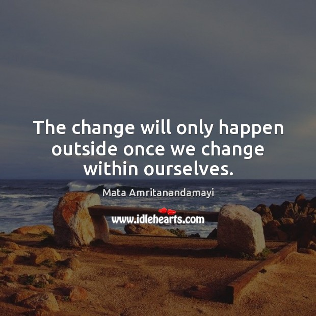 The change will only happen outside once we change within ourselves. Mata Amritanandamayi Picture Quote