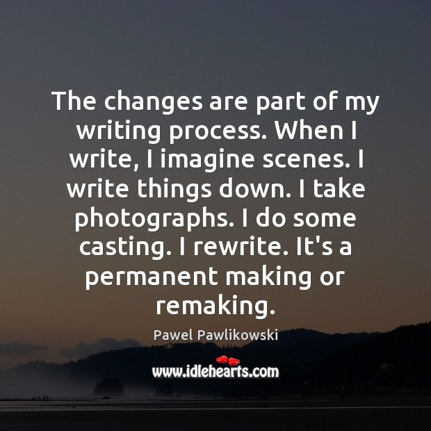 The changes are part of my writing process. When I write, I Image