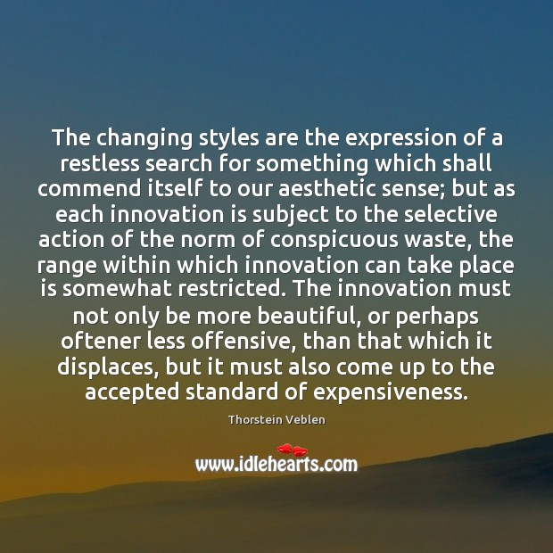 The changing styles are the expression of a restless search for something Thorstein Veblen Picture Quote