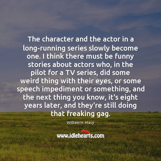 William H. Macy Picture Quote image saying: The character and the actor in a long-running series slowly become one.