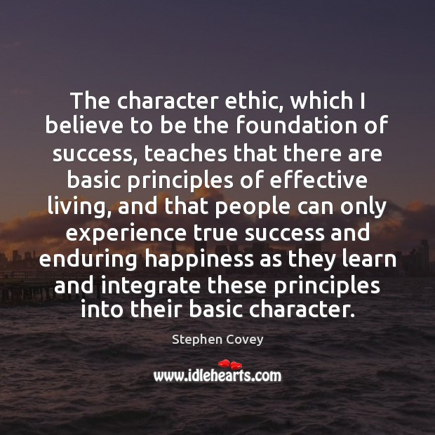 The character ethic, which I believe to be the foundation of success, Stephen Covey Picture Quote