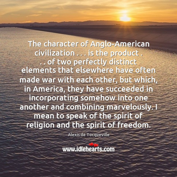 The character of Anglo-American civilization . . . is the product . . . of two perfectly distinct Image