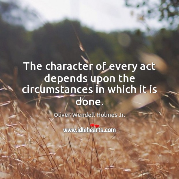 The character of every act depends upon the circumstances in which it is done. Oliver Wendell Holmes Jr. Picture Quote
