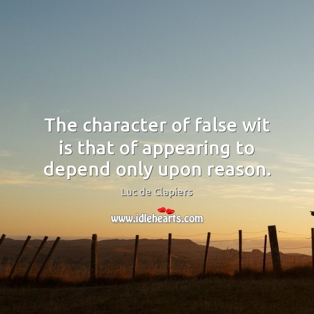 The character of false wit is that of appearing to depend only upon reason. Luc de Clapiers Picture Quote