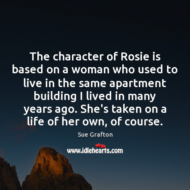 The character of Rosie is based on a woman who used to Sue Grafton Picture Quote