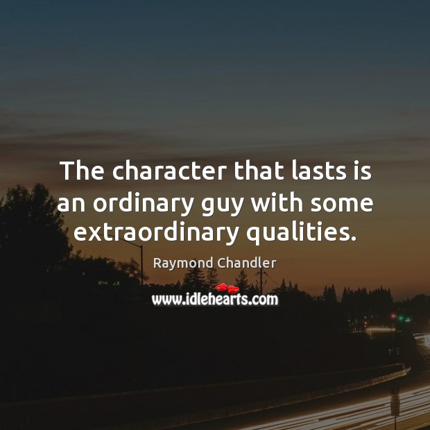 The character that lasts is an ordinary guy with some extraordinary qualities. Raymond Chandler Picture Quote