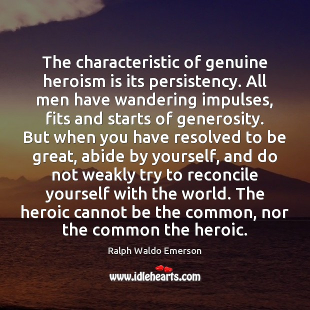 Image, The characteristic of genuine heroism is its persistency. All men have wandering