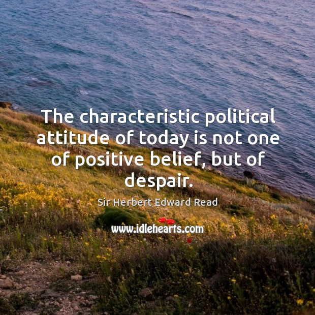 The characteristic political attitude of today is not one of positive belief, but of despair. Sir Herbert Edward Read Picture Quote